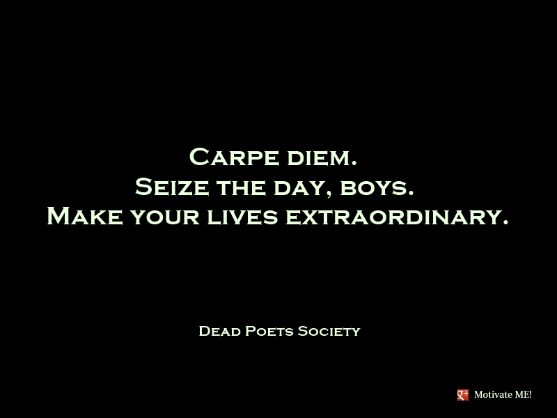 """Be the flame, not the moth,"" advised Casanova Carpe-diem-seize-the-day-boys-make-your-lives-extraordinary-dead-poets-society1"