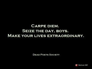 Carpe-Diem.-Seize-the-day-boys-make-your-lives-extraordinary.-Dead-Poets-Society1
